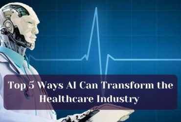 Top 5 Ways AI Can Transform the Healthcare Industry