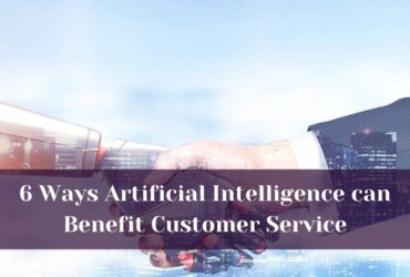 6 Ways Artificial Intelligence can Benefit Customer Service